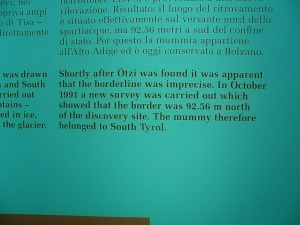 Shortly after Ötzi was found it was apparent that the borderline was imprecise. In October 1992 a new survey was carried out which showed that the border was 92.56 metres north of the discovery site. The mummy therefore belonged to South Tirol.